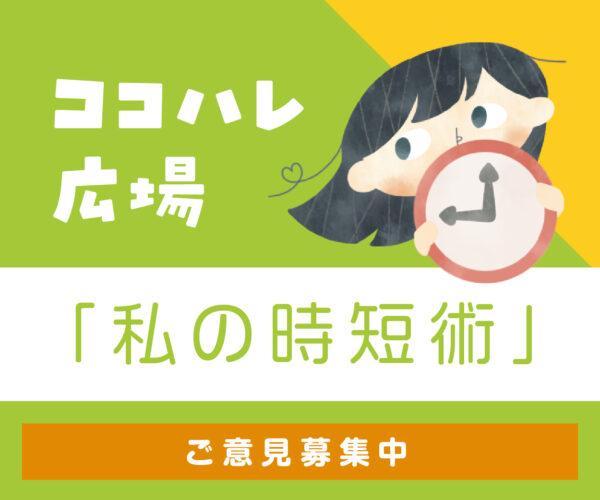 ココハレ広場「私の時短術」にご意見をお送りください!