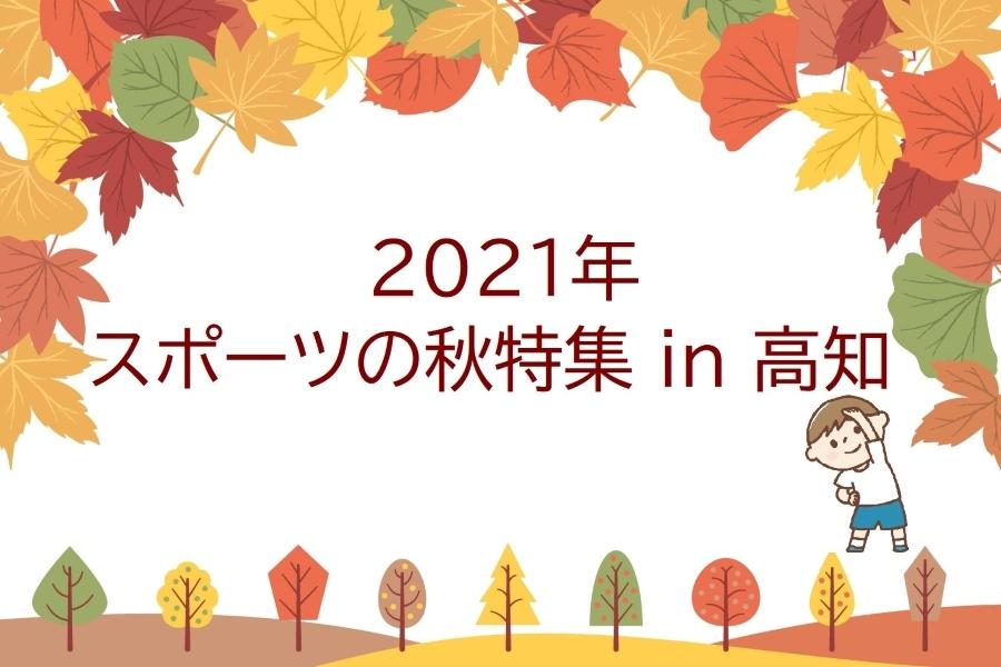 2021年・スポーツの秋特集 in 高知|高知県内のスポーツイベントや運動できる施設・公園を紹介します